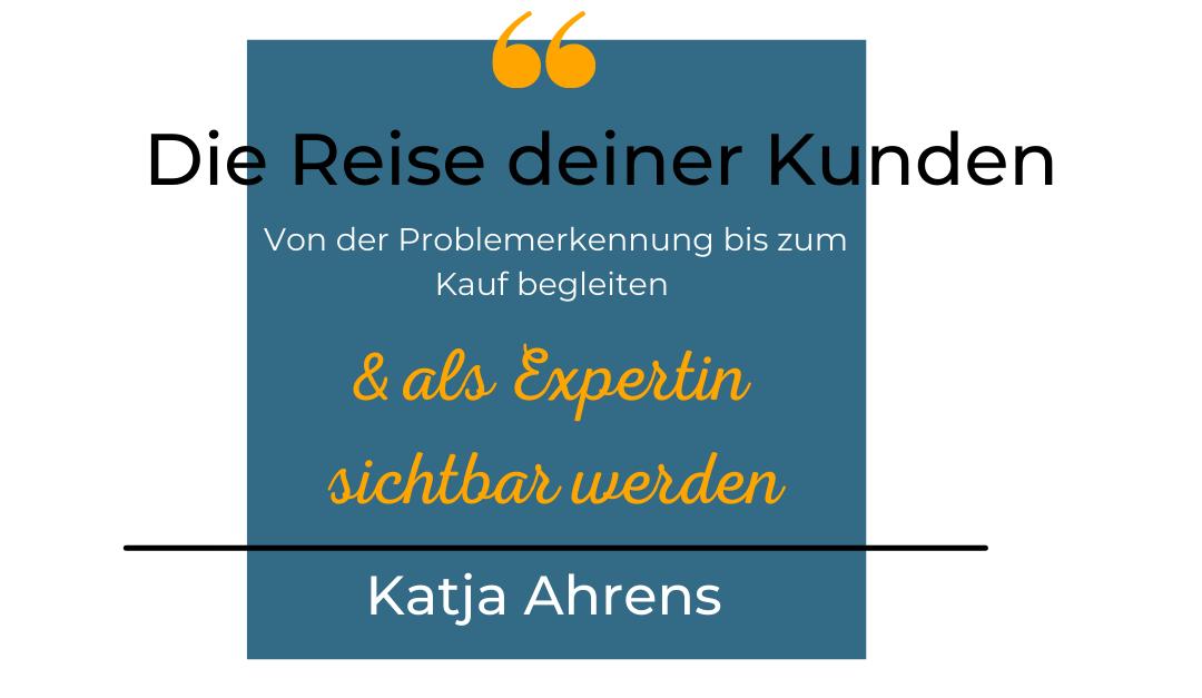Die Reise Deiner Kunden. Von der Problemerkennung bis zum Kauf begleiten und als Expertin sichtbar werden.